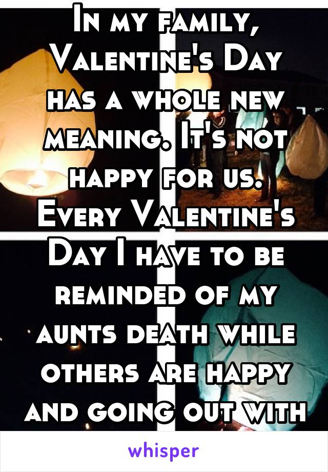 In my family, Valentine's Day has a whole new meaning. It's not happy for us. Every Valentine's Day I have to be reminded of my aunts death while others are happy and going out with their SO.
