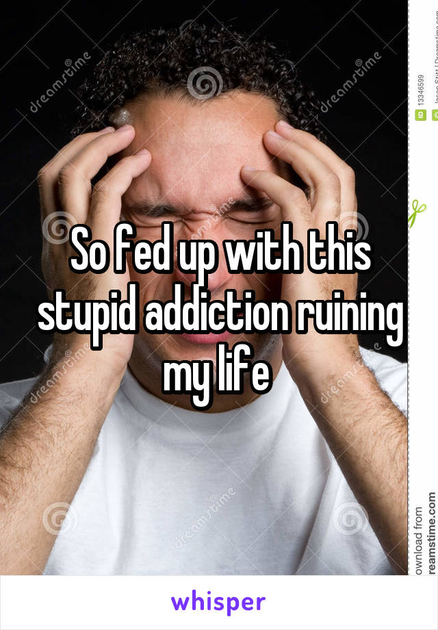 So fed up with this stupid addiction ruining my life