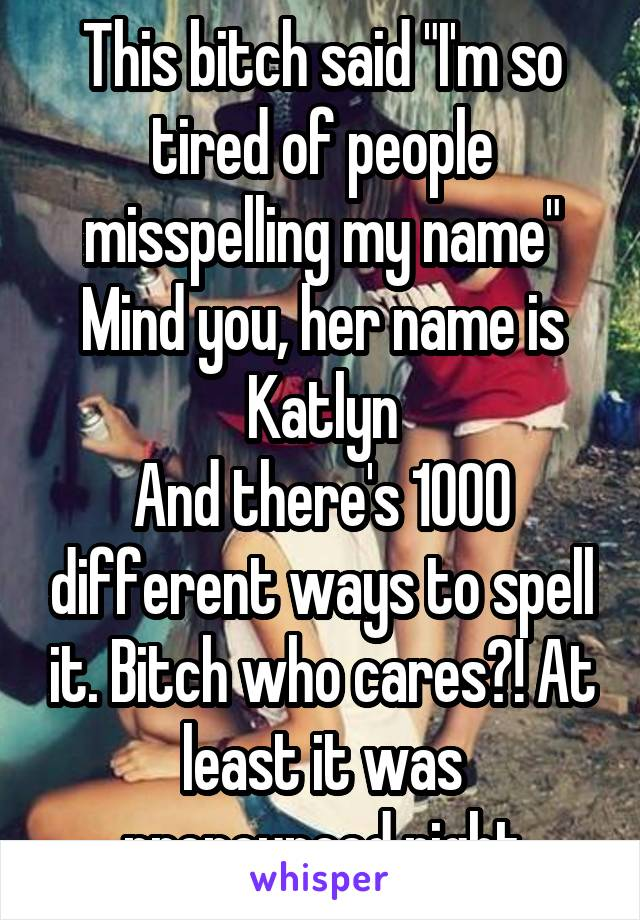 """This bitch said """"I'm so tired of people misspelling my name"""" Mind you, her name is Katlyn And there's 1000 different ways to spell it. Bitch who cares?! At least it was pronounced right"""