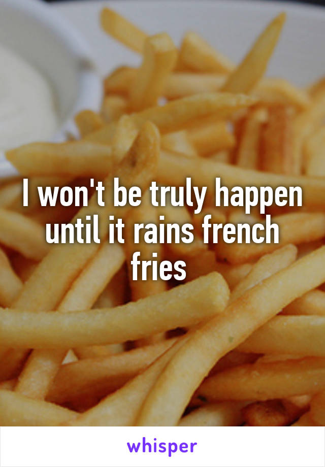 I won't be truly happen until it rains french fries