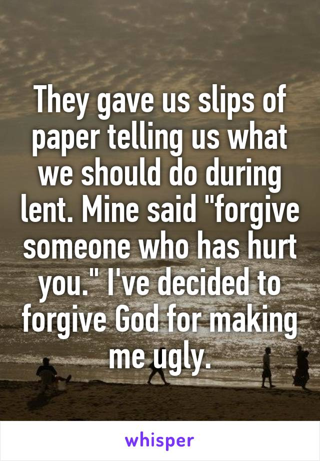 """They gave us slips of paper telling us what we should do during lent. Mine said """"forgive someone who has hurt you."""" I've decided to forgive God for making me ugly."""