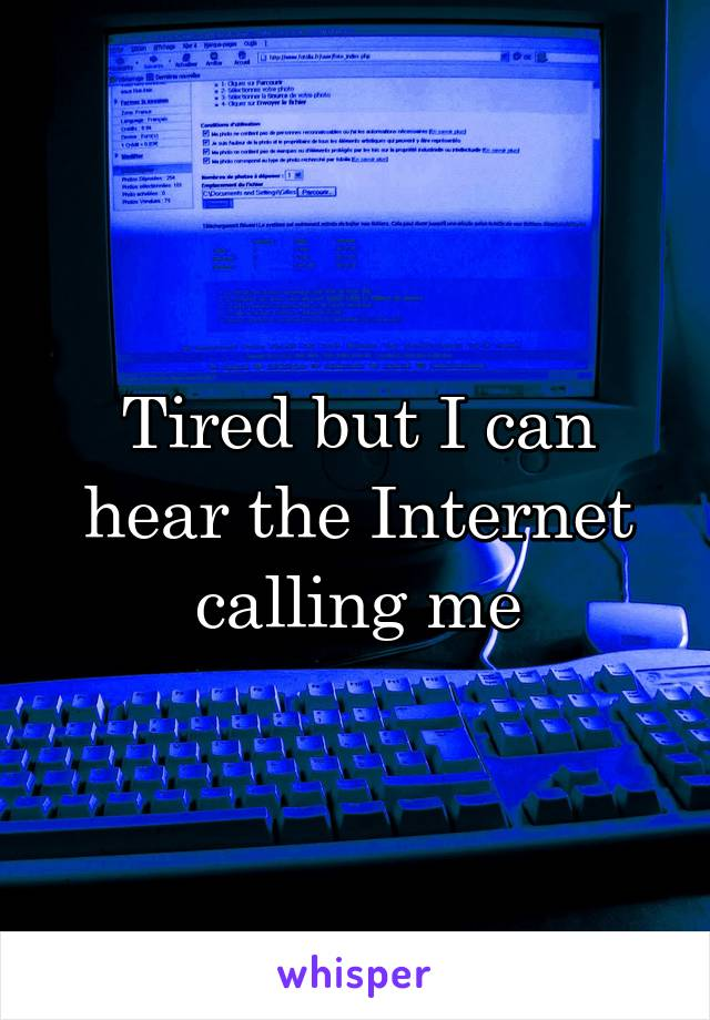 Tired but I can hear the Internet calling me
