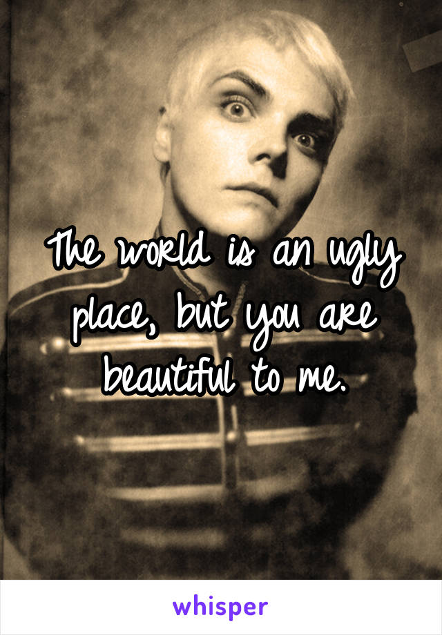 The world is an ugly place, but you are beautiful to me.
