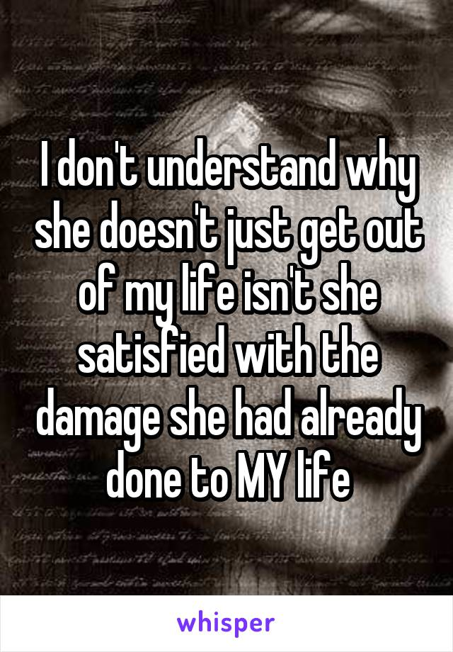 I don't understand why she doesn't just get out of my life isn't she satisfied with the damage she had already done to MY life