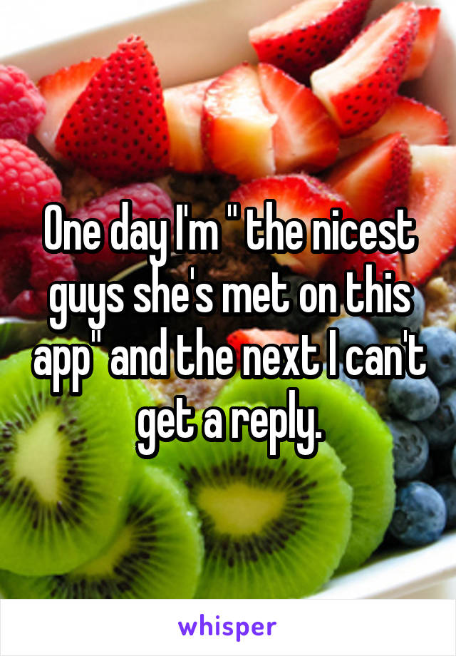"""One day I'm """" the nicest guys she's met on this app"""" and the next I can't get a reply."""