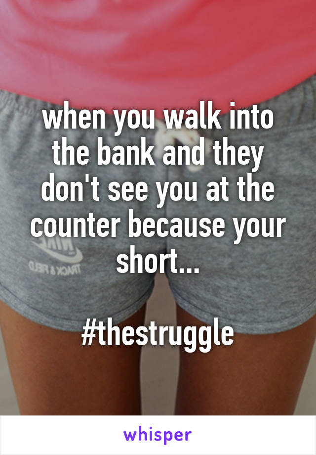 when you walk into the bank and they don't see you at the counter because your short...  #thestruggle