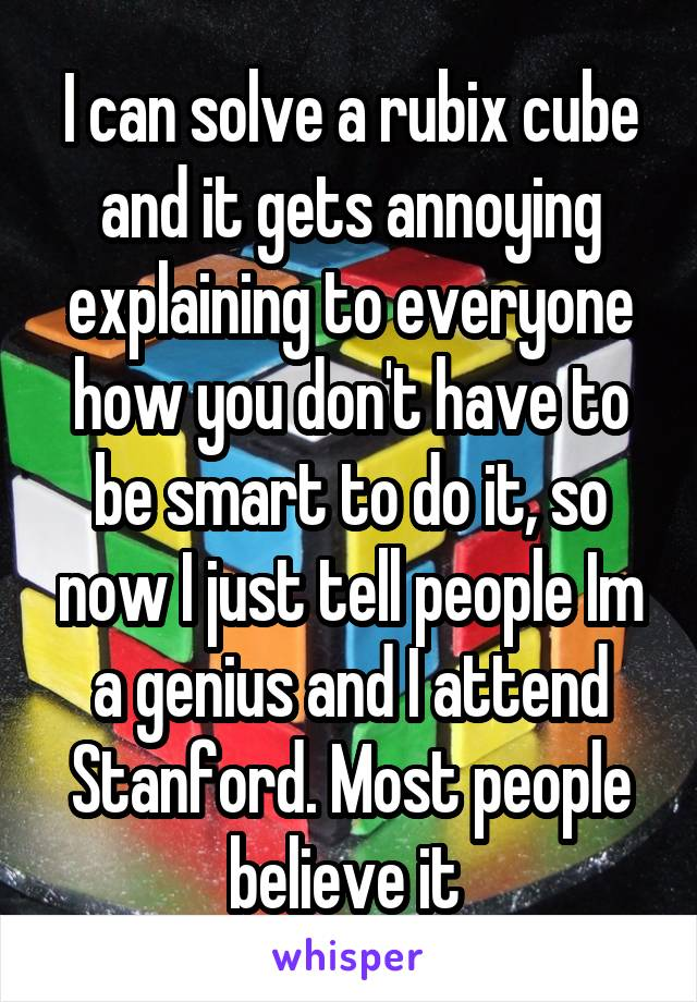 I can solve a rubix cube and it gets annoying explaining to everyone how you don't have to be smart to do it, so now I just tell people Im a genius and I attend Stanford. Most people believe it