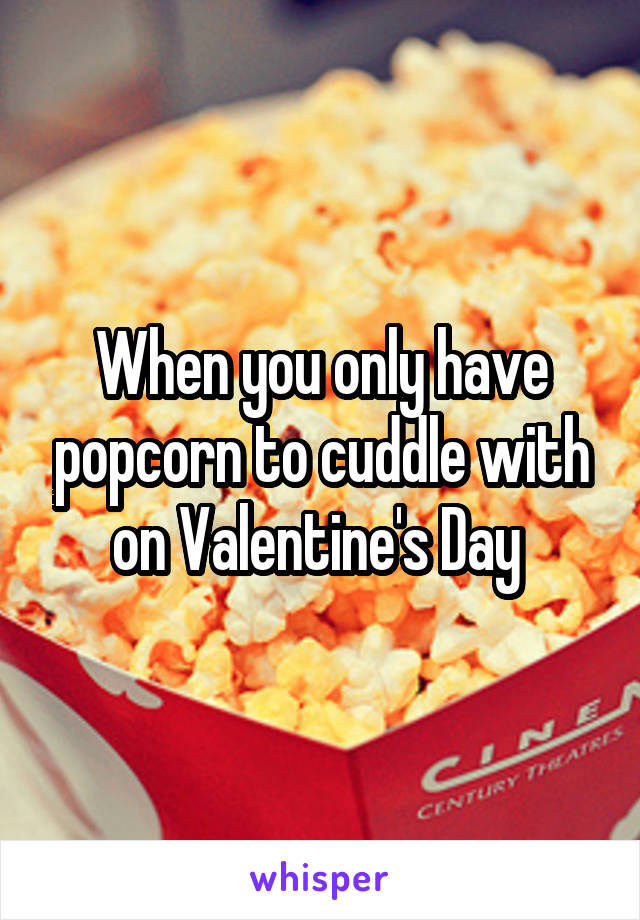 When you only have popcorn to cuddle with on Valentine's Day