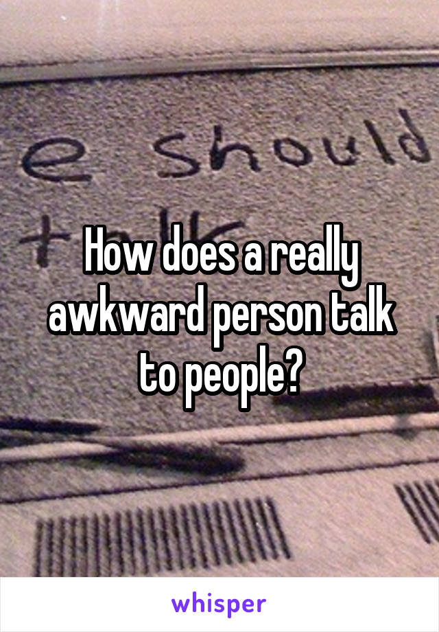 How does a really awkward person talk to people?