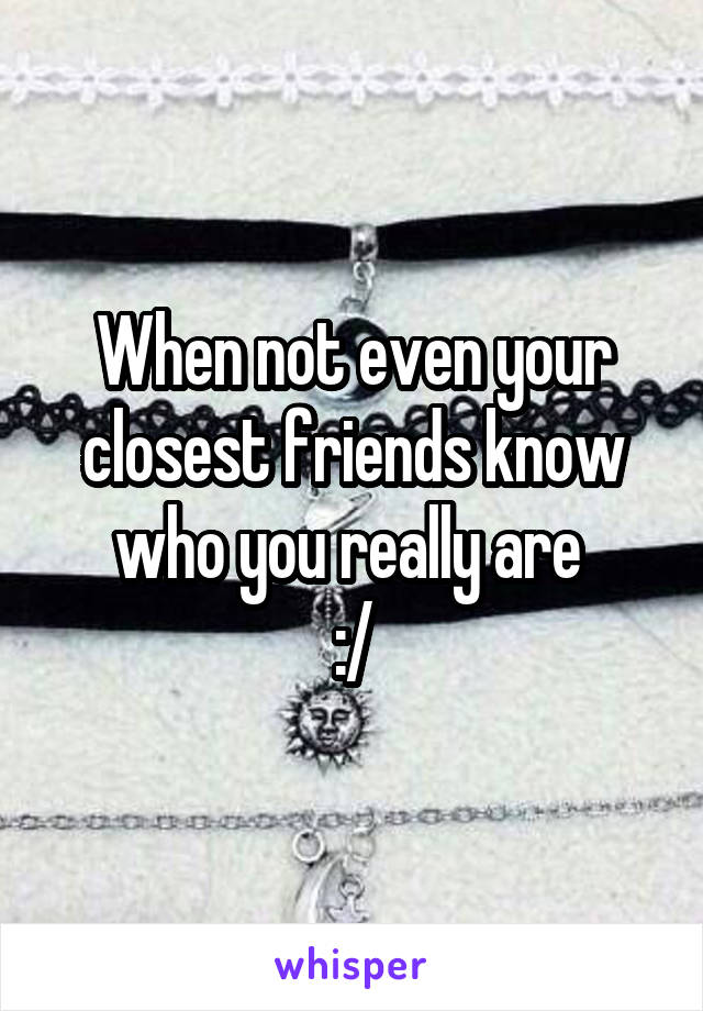 When not even your closest friends know who you really are  :/