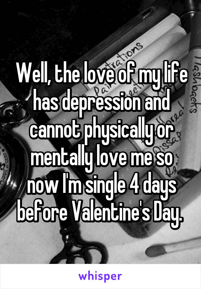 Well, the love of my life has depression and cannot physically or mentally love me so now I'm single 4 days before Valentine's Day.