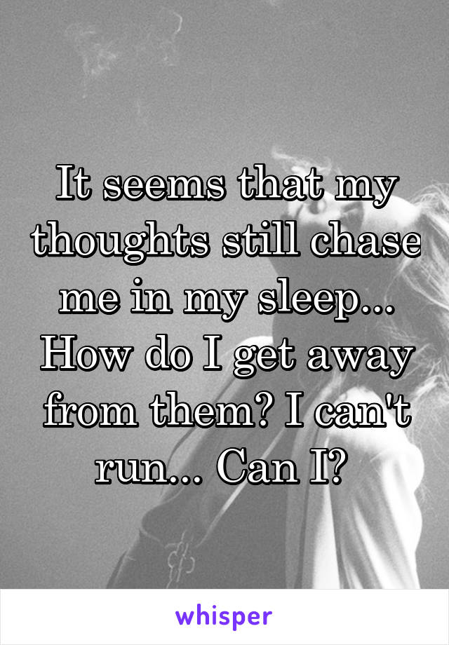 It seems that my thoughts still chase me in my sleep... How do I get away from them? I can't run... Can I?