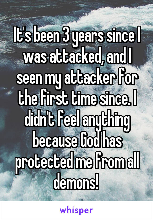 It's been 3 years since I was attacked, and I seen my attacker for the first time since. I didn't feel anything because God has protected me from all demons!