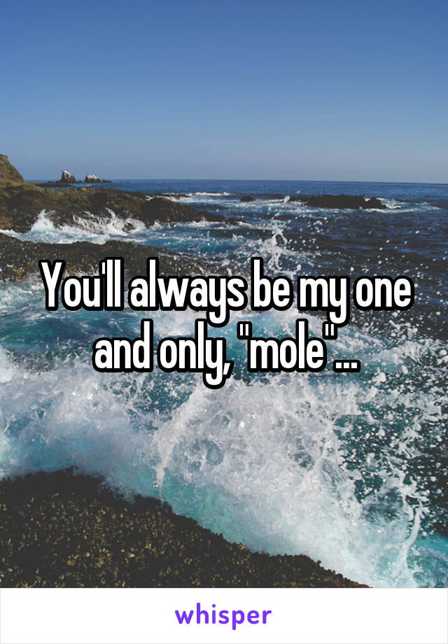"""You'll always be my one and only, """"mole""""..."""