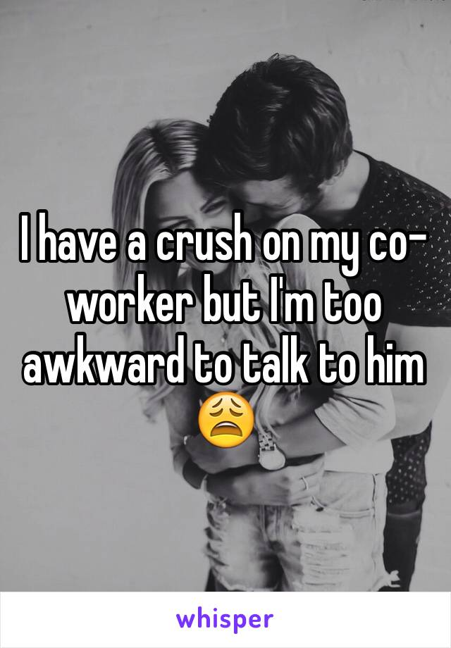 I have a crush on my co-worker but I'm too awkward to talk to him 😩