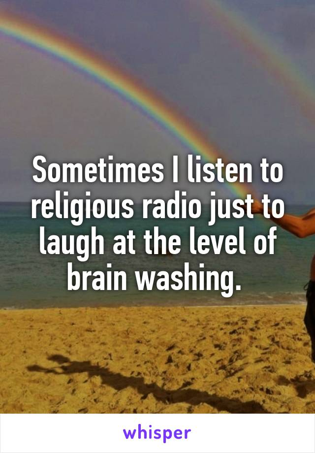 Sometimes I listen to religious radio just to laugh at the level of brain washing.