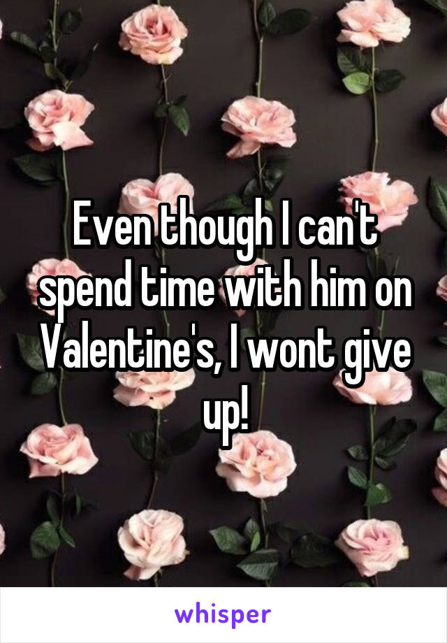 Even though I can't spend time with him on Valentine's, I wont give up!