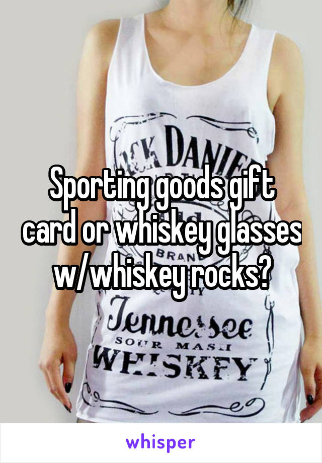 Sporting goods gift card or whiskey glasses w/whiskey rocks?