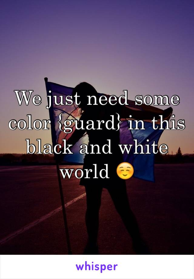 We just need some color {guard} in this black and white world ☺️