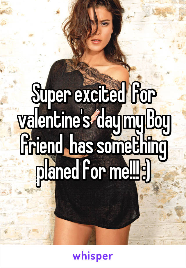 Super excited  for valentine's  day my Boy friend  has something planed for me!!! :)