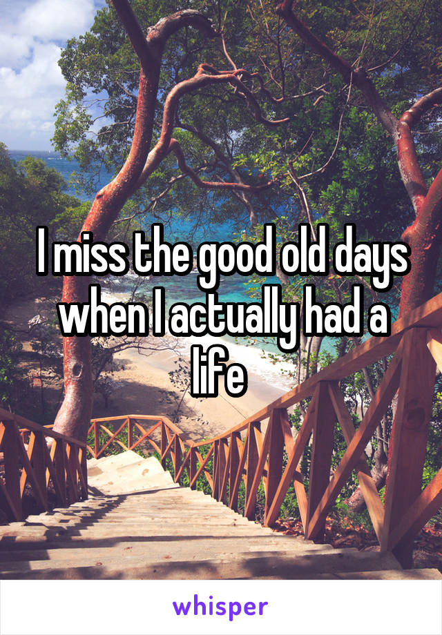 I miss the good old days when I actually had a life
