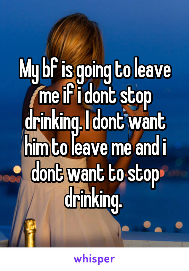 My bf is going to leave me if i dont stop drinking. I dont want him to leave me and i dont want to stop drinking.