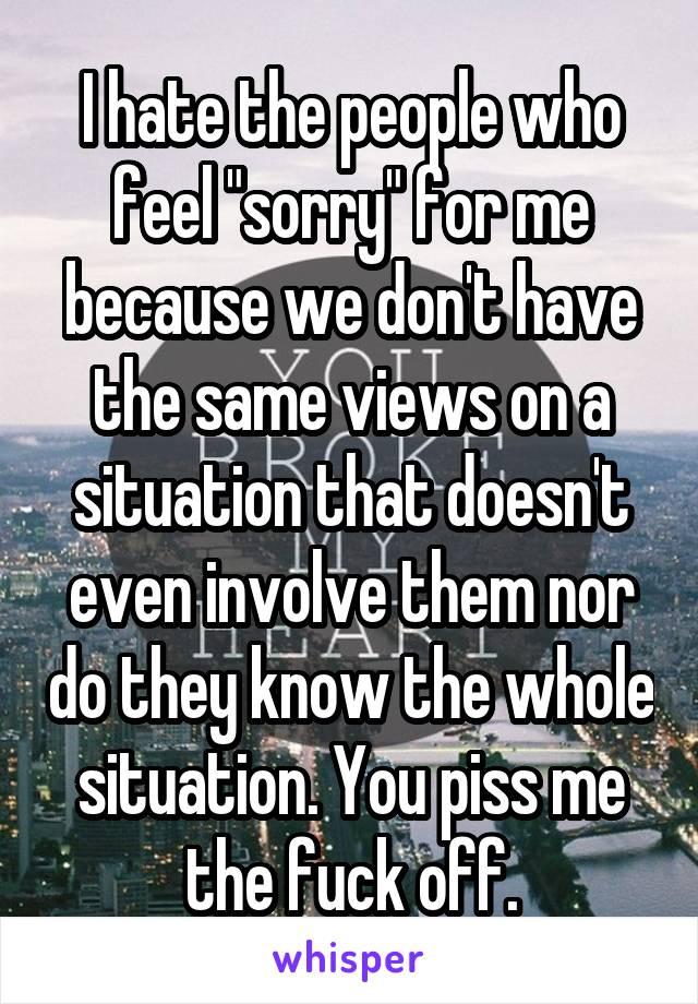 "I hate the people who feel ""sorry"" for me because we don't have the same views on a situation that doesn't even involve them nor do they know the whole situation. You piss me the fuck off."