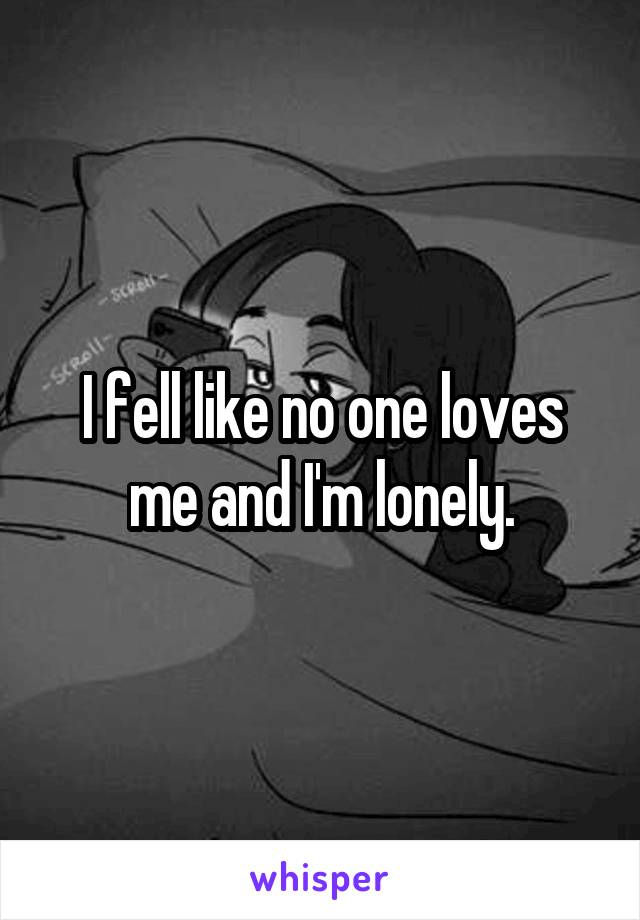 I fell like no one loves me and I'm lonely.