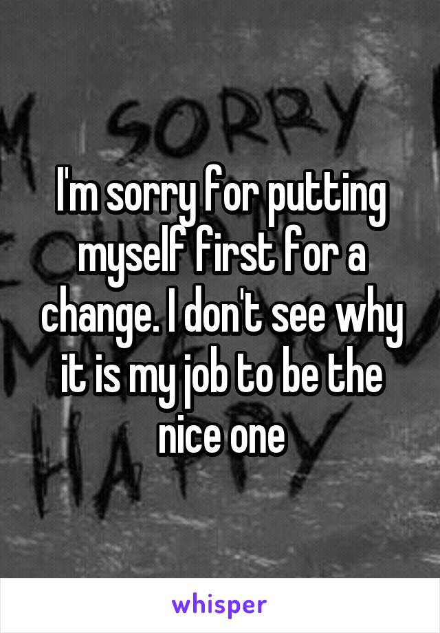 I'm sorry for putting myself first for a change. I don't see why it is my job to be the nice one