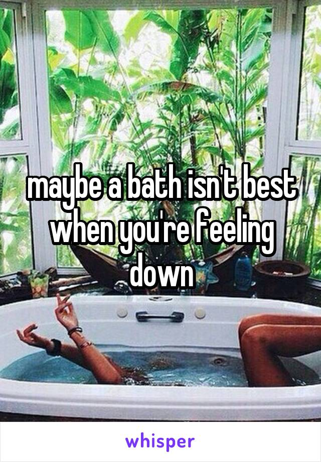maybe a bath isn't best when you're feeling down