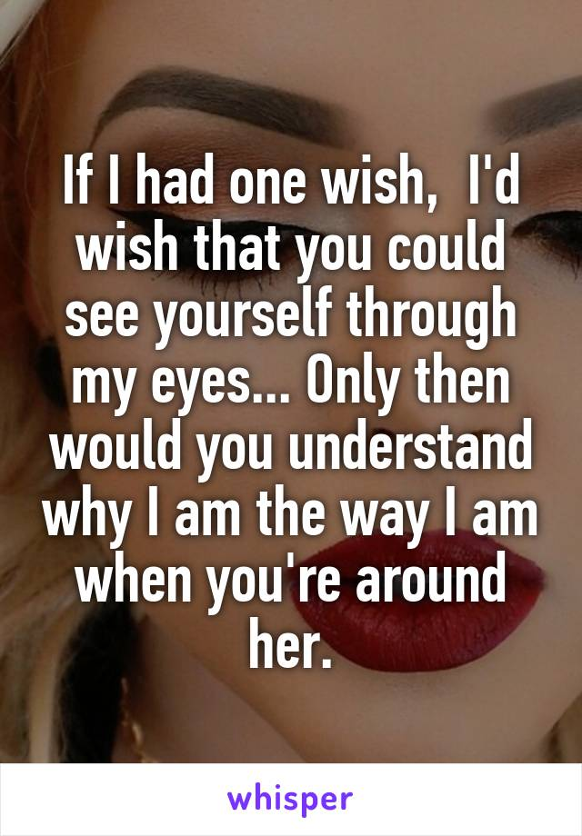 If I had one wish,  I'd wish that you could see yourself through my eyes... Only then would you understand why I am the way I am when you're around her.