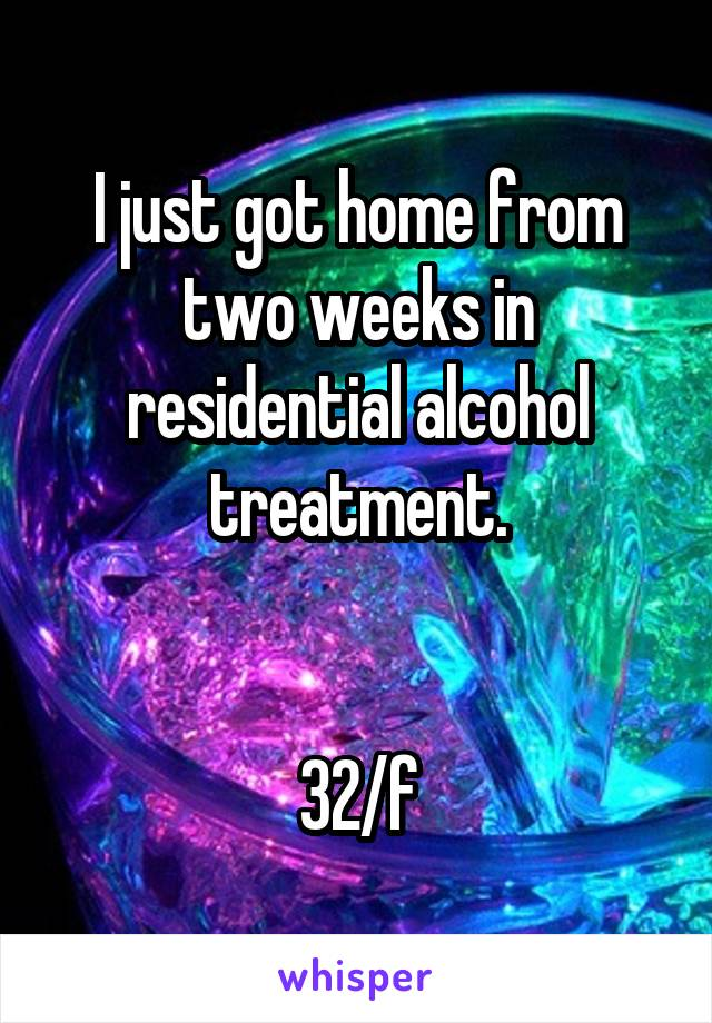 I just got home from two weeks in residential alcohol treatment.   32/f