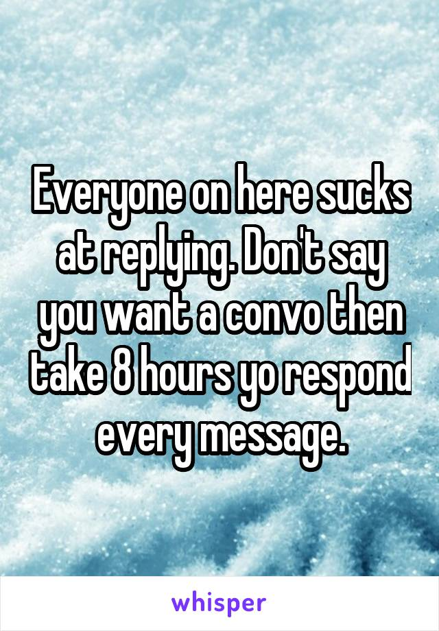 Everyone on here sucks at replying. Don't say you want a convo then take 8 hours yo respond every message.