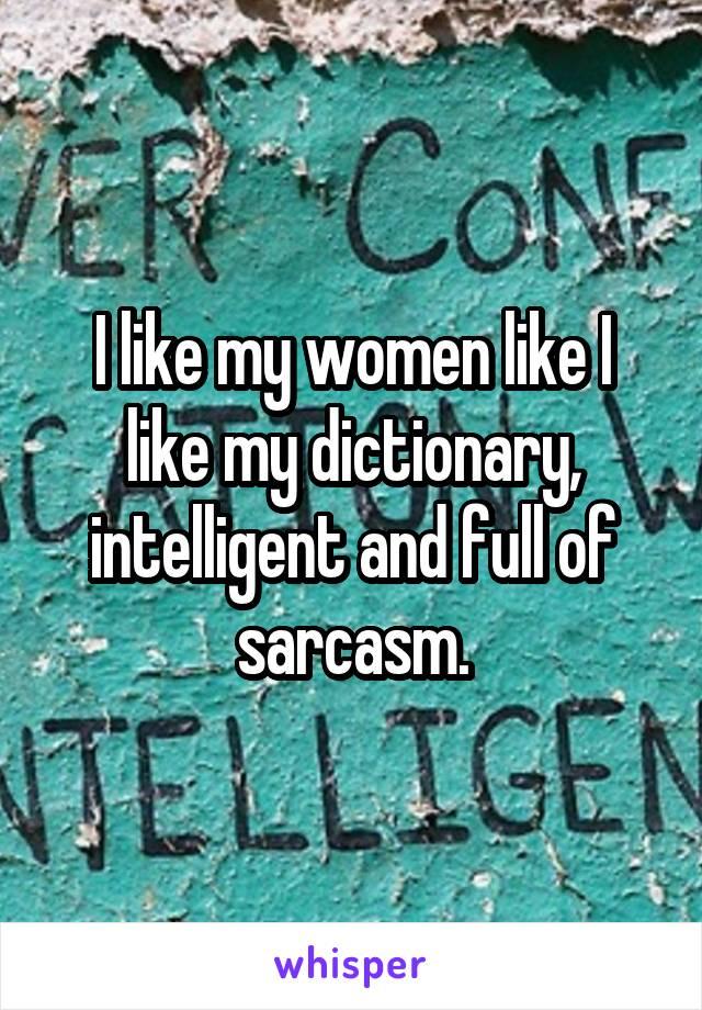 I like my women like I like my dictionary, intelligent and full of sarcasm.