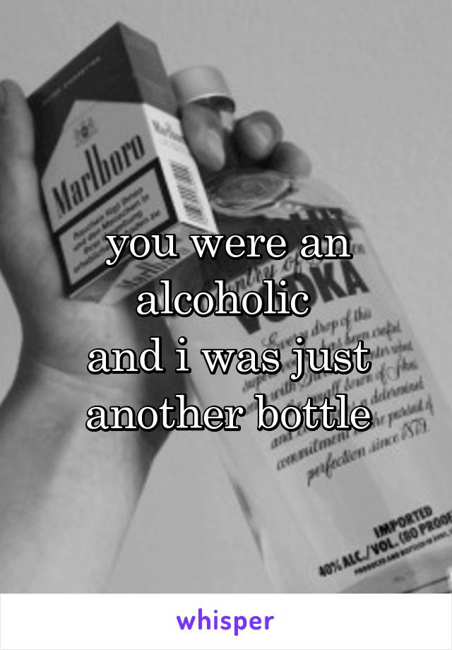 you were an alcoholic  and i was just another bottle