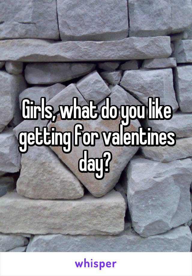 Girls, what do you like getting for valentines day?