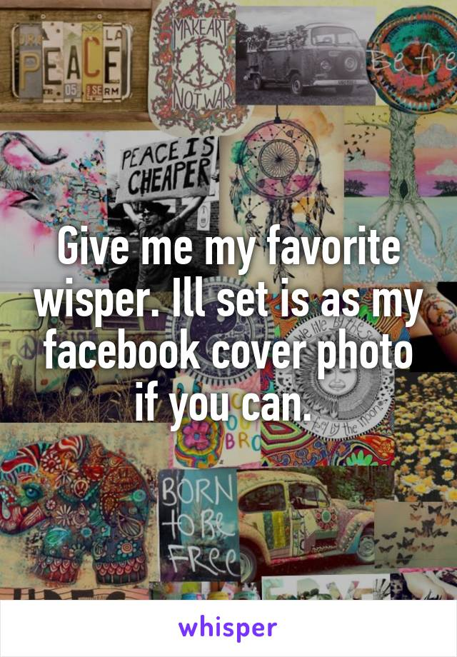 Give me my favorite wisper. Ill set is as my facebook cover photo if you can.