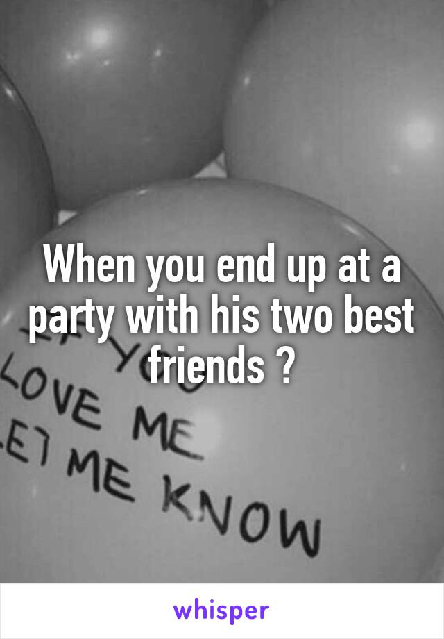 When you end up at a party with his two best friends 🙈