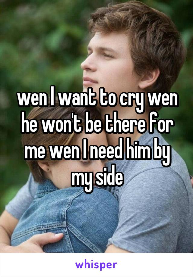 wen I want to cry wen he won't be there for me wen I need him by my side