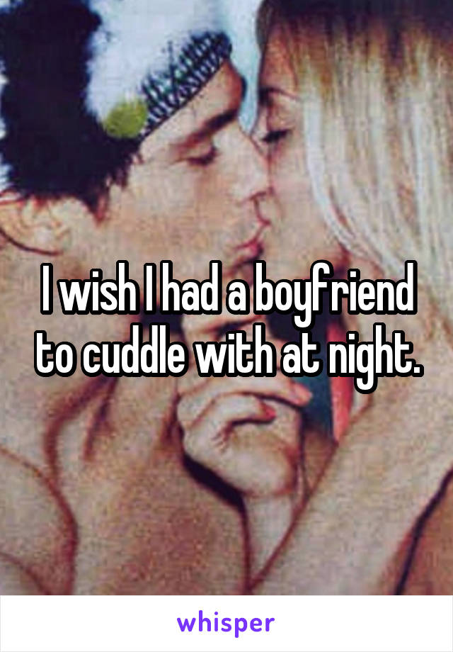 I wish I had a boyfriend to cuddle with at night.