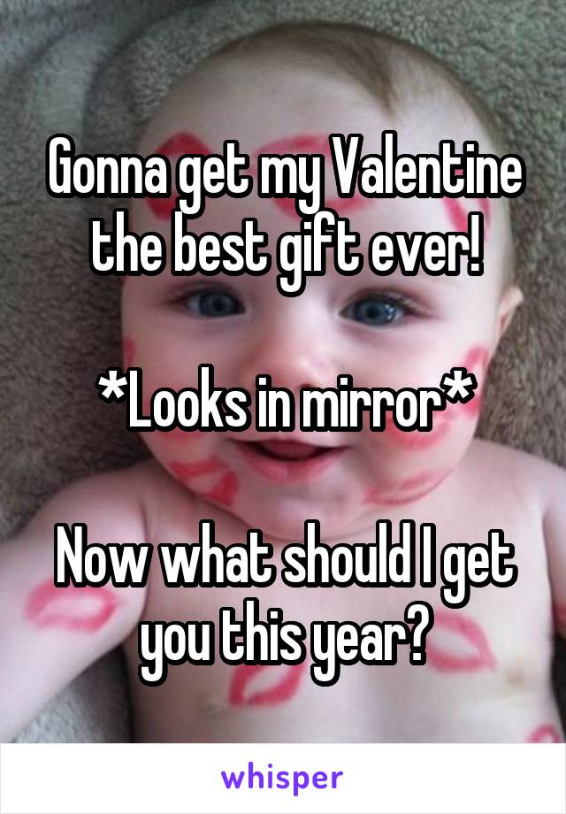 Gonna get my Valentine the best gift ever!  *Looks in mirror*  Now what should I get you this year?