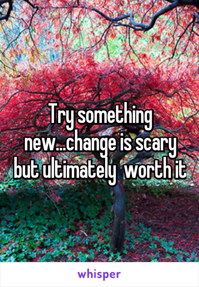 Try something new...change is scary but ultimately  worth it