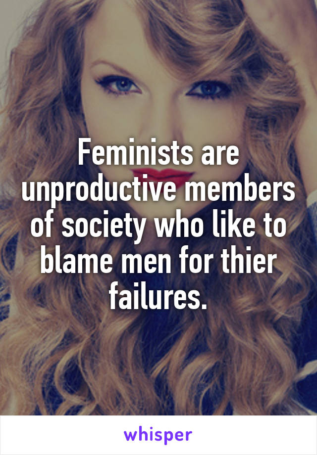 Feminists are unproductive members of society who like to blame men for thier failures.
