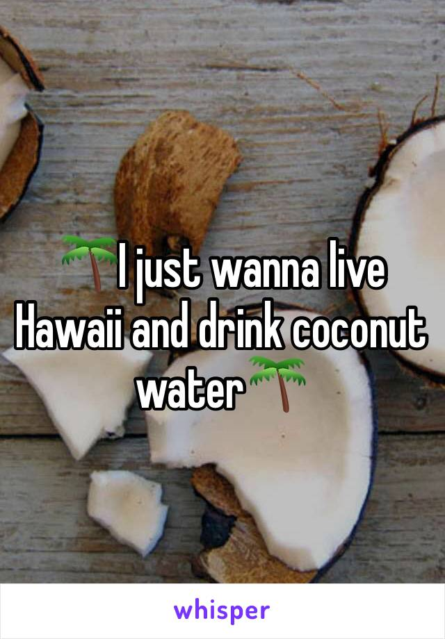 🌴I just wanna live Hawaii and drink coconut water🌴