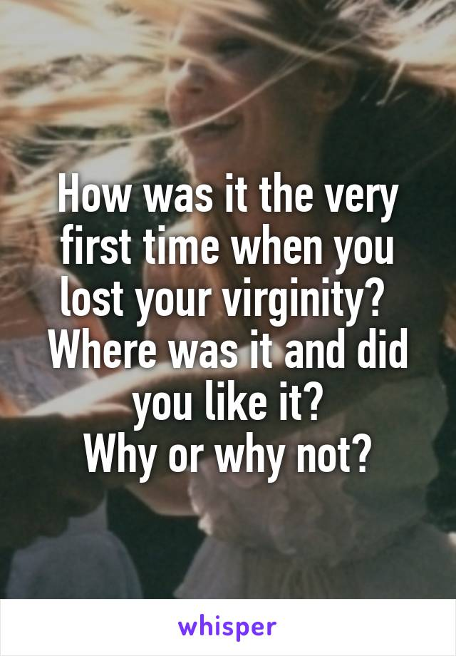How was it the very first time when you lost your virginity?  Where was it and did you like it? Why or why not?
