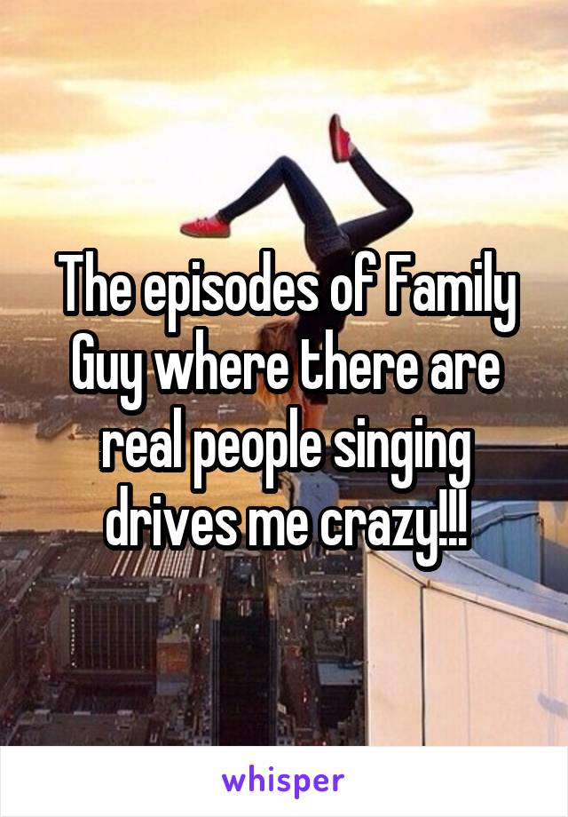 The episodes of Family Guy where there are real people singing drives me crazy!!!