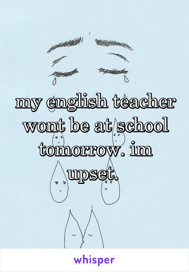 my english teacher wont be at school tomorrow. im upset.
