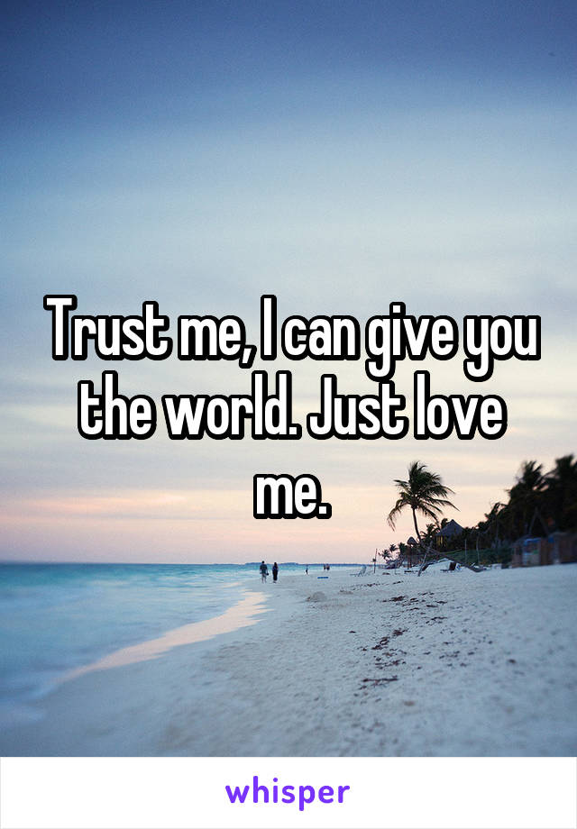 Trust me, I can give you the world. Just love me.