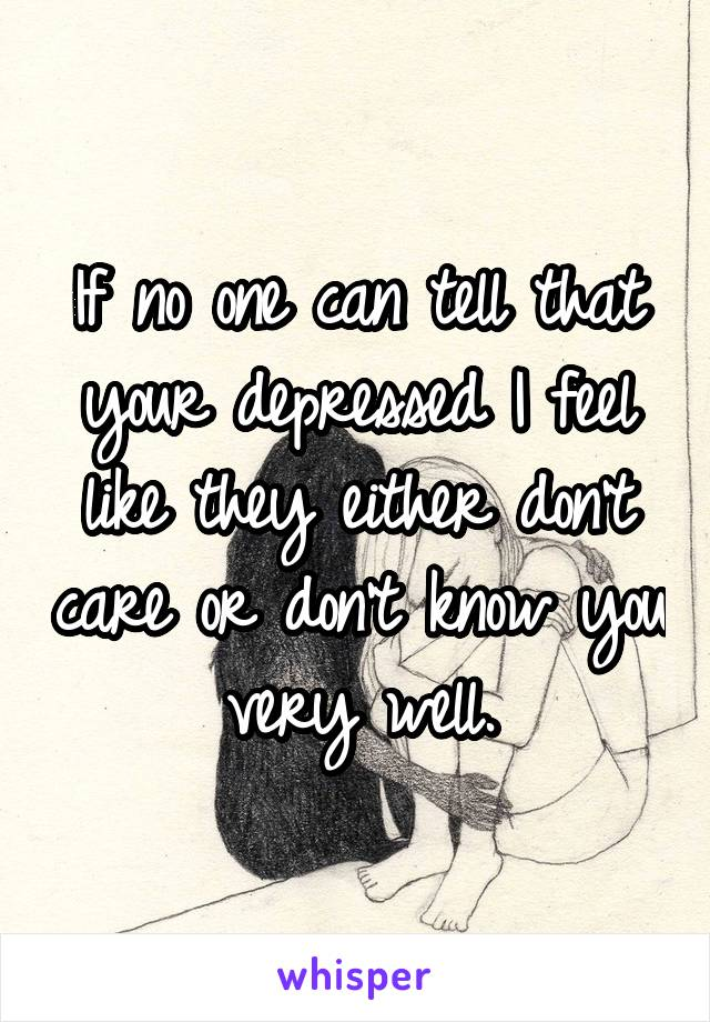 If no one can tell that your depressed I feel like they either don't care or don't know you very well.