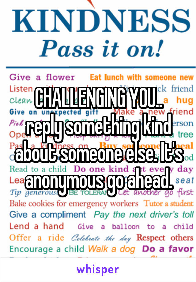 CHALLENGING YOU.. reply something kind about someone else. It's anonymous go ahead.
